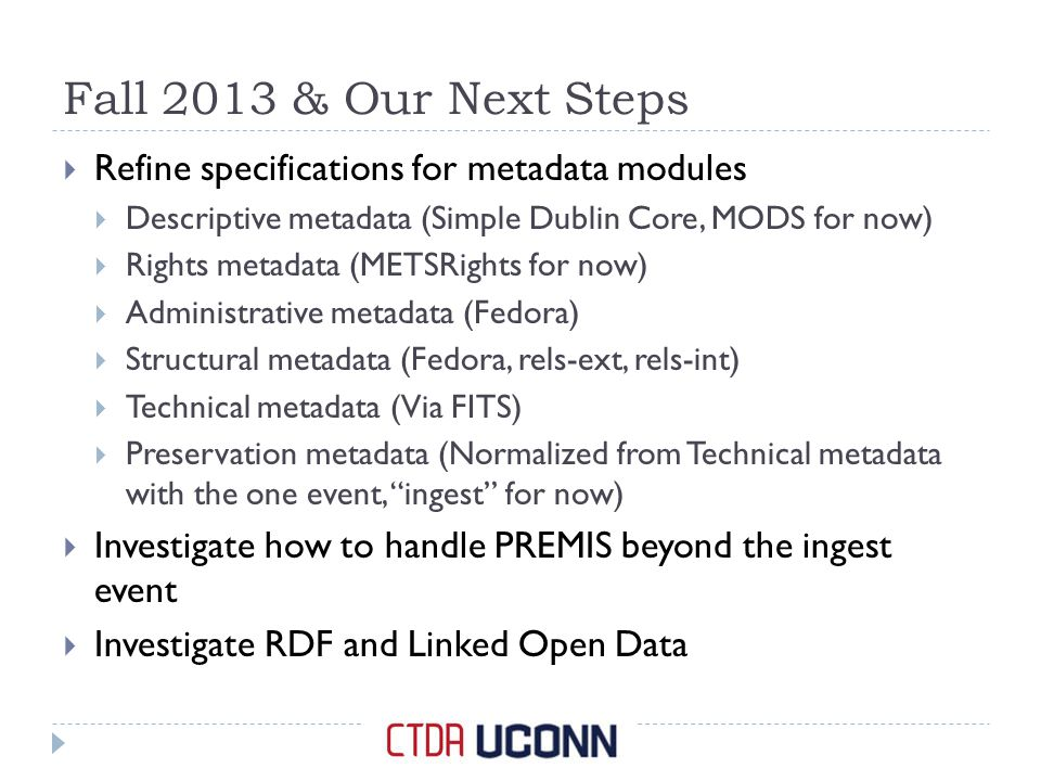 Fall 2013 & Our Next Steps  Refine specifications for metadata modules  Descriptive metadata (Simple Dublin Core, MODS for now)  Rights metadata (METSRights for now)  Administrative metadata (Fedora)  Structural metadata (Fedora, rels-ext, rels-int)  Technical metadata (Via FITS)  Preservation metadata (Normalized from Technical metadata with the one event, ingest for now)  Investigate how to handle PREMIS beyond the ingest event  Investigate RDF and Linked Open Data