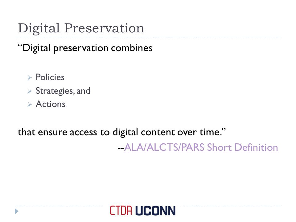 Digital Preservation Digital preservation combines  Policies  Strategies, and  Actions that ensure access to digital content over time. --ALA/ALCTS/PARS Short DefinitionALA/ALCTS/PARS Short Definition