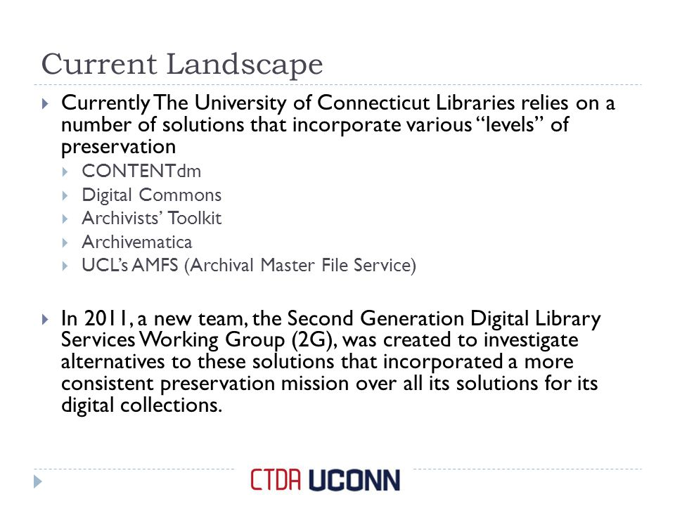 Current Landscape  Currently The University of Connecticut Libraries relies on a number of solutions that incorporate various levels of preservation  CONTENTdm  Digital Commons  Archivists' Toolkit  Archivematica  UCL's AMFS (Archival Master File Service)  In 2011, a new team, the Second Generation Digital Library Services Working Group (2G), was created to investigate alternatives to these solutions that incorporated a more consistent preservation mission over all its solutions for its digital collections.