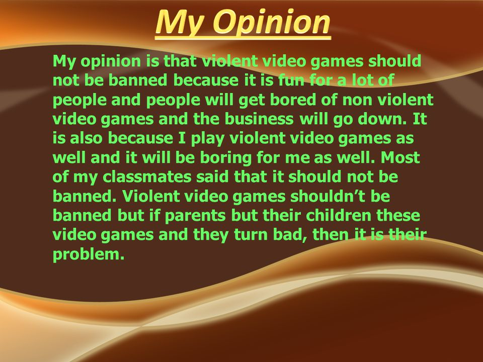 My opinion is that violent video games should not be banned because it is fun for a lot of people and people will get bored of non violent video games and the business will go down.