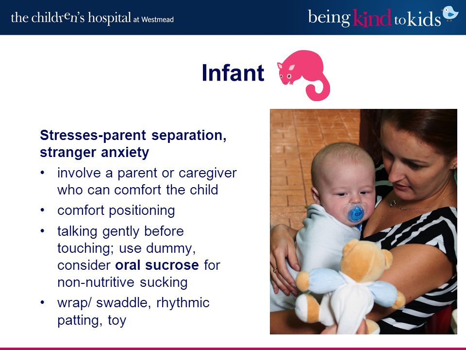 Stresses-parent separation, stranger anxiety involve a parent or caregiver who can comfort the child comfort positioning talking gently before touching; use dummy, consider oral sucrose for non-nutritive sucking wrap/ swaddle, rhythmic patting, toy Infant
