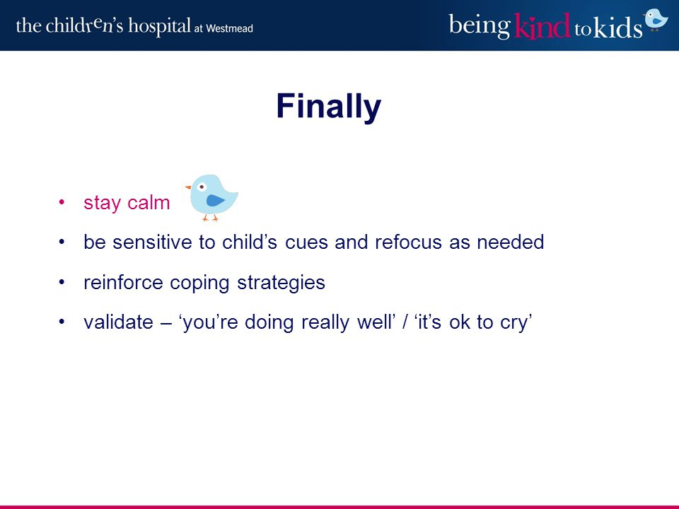 Finally stay calm be sensitive to child's cues and refocus as needed reinforce coping strategies validate – 'you're doing really well' / 'it's ok to cry'