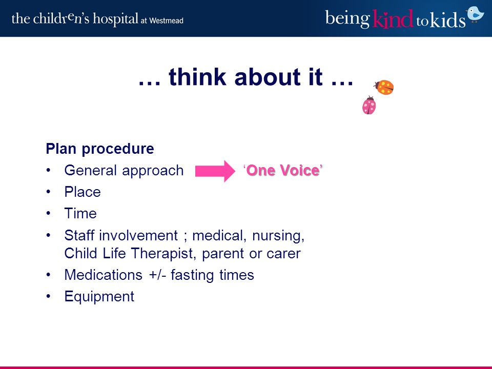 Plan procedure One Voice'General approach 'One Voice' Place Time Staff involvement ; medical, nursing, Child Life Therapist, parent or carer Medications +/- fasting times Equipment … think about it …