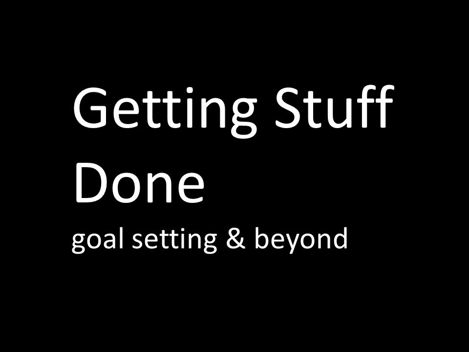 Getting Stuff Done goal setting & beyond