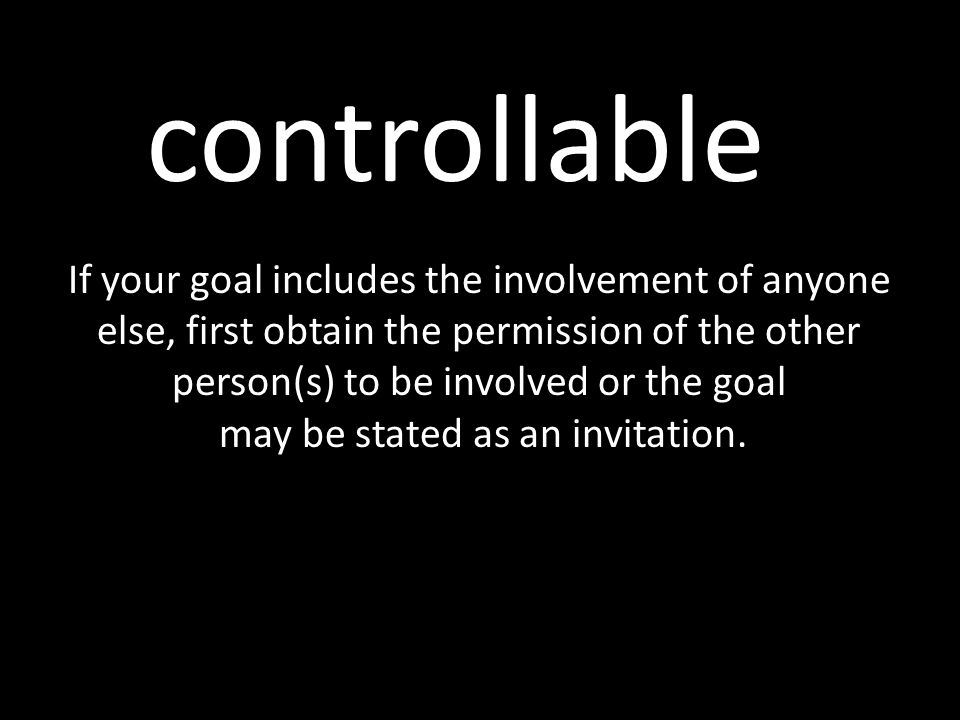 controllable If your goal includes the involvement of anyone else, first obtain the permission of the other person(s) to be involved or the goal may b