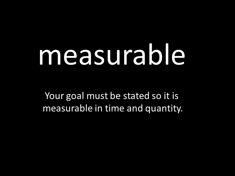 measurable Your goal must be stated so it is measurable in time and quantity.