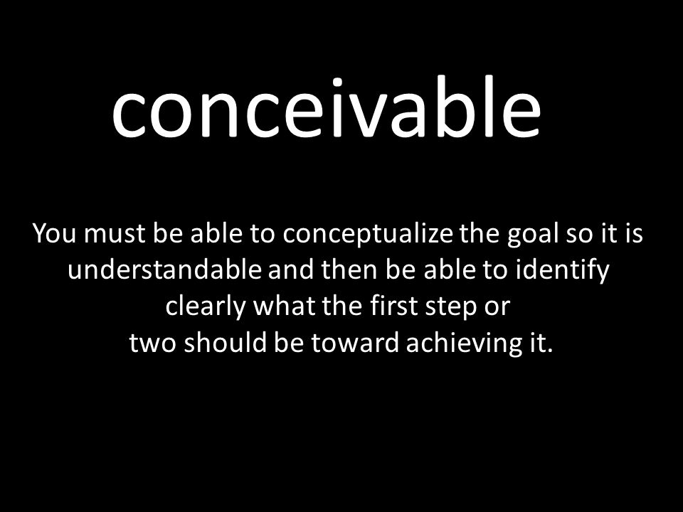 conceivable You must be able to conceptualize the goal so it is understandable and then be able to identify clearly what the first step or two should