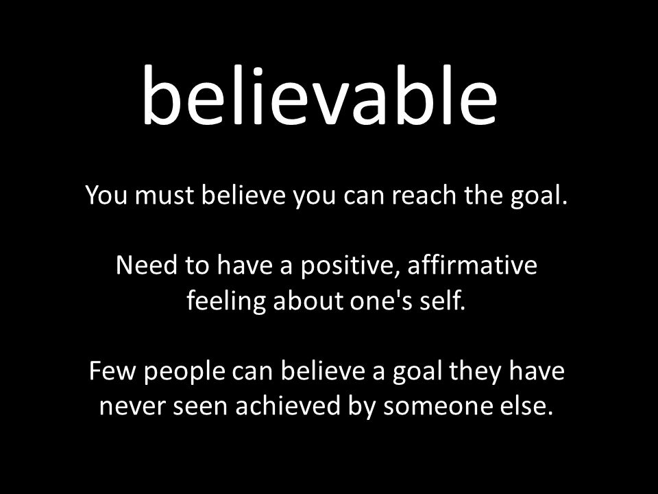 believable You must believe you can reach the goal. Need to have a positive, affirmative feeling about one's self. Few people can believe a goal they