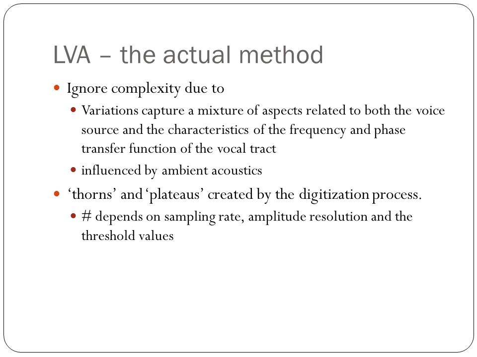 LVA – the actual method Ignore complexity due to Variations capture a mixture of aspects related to both the voice source and the characteristics of the frequency and phase transfer function of the vocal tract influenced by ambient acoustics 'thorns' and 'plateaus' created by the digitization process.