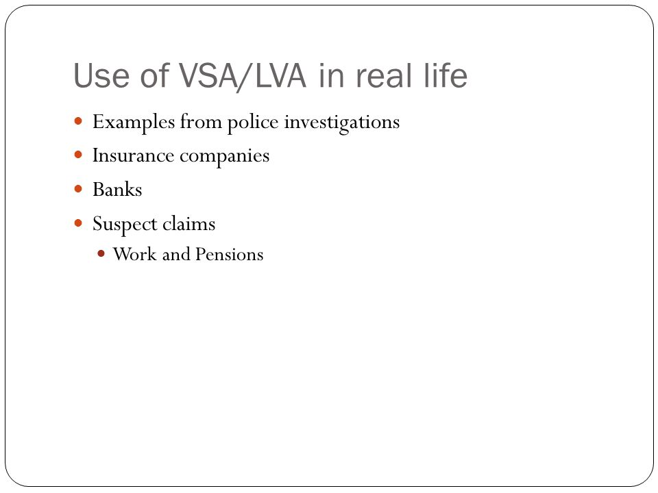 Use of VSA/LVA in real life Examples from police investigations Insurance companies Banks Suspect claims Work and Pensions