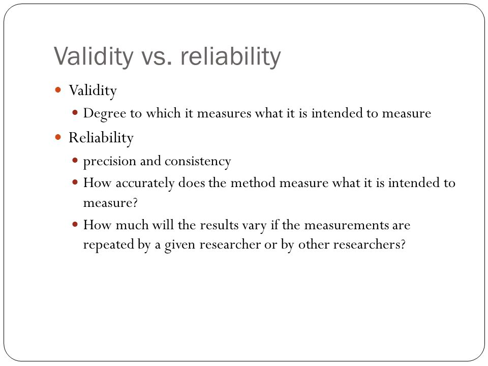 Validity vs. reliability Validity Degree to which it measures what it is intended to measure Reliability precision and consistency How accurately does