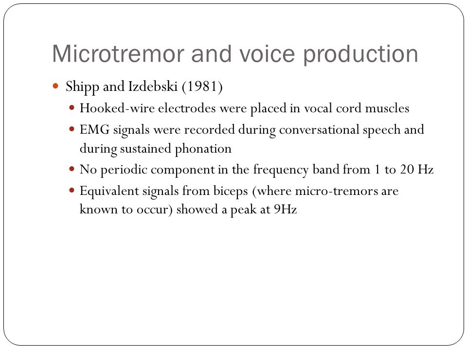 Microtremor and voice production Shipp and Izdebski (1981) Hooked-wire electrodes were placed in vocal cord muscles EMG signals were recorded during conversational speech and during sustained phonation No periodic component in the frequency band from 1 to 20 Hz Equivalent signals from biceps (where micro-tremors are known to occur) showed a peak at 9Hz