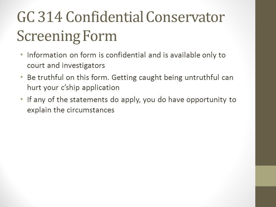 GC 314 Confidential Conservator Screening Form Information on form is confidential and is available only to court and investigators Be truthful on thi