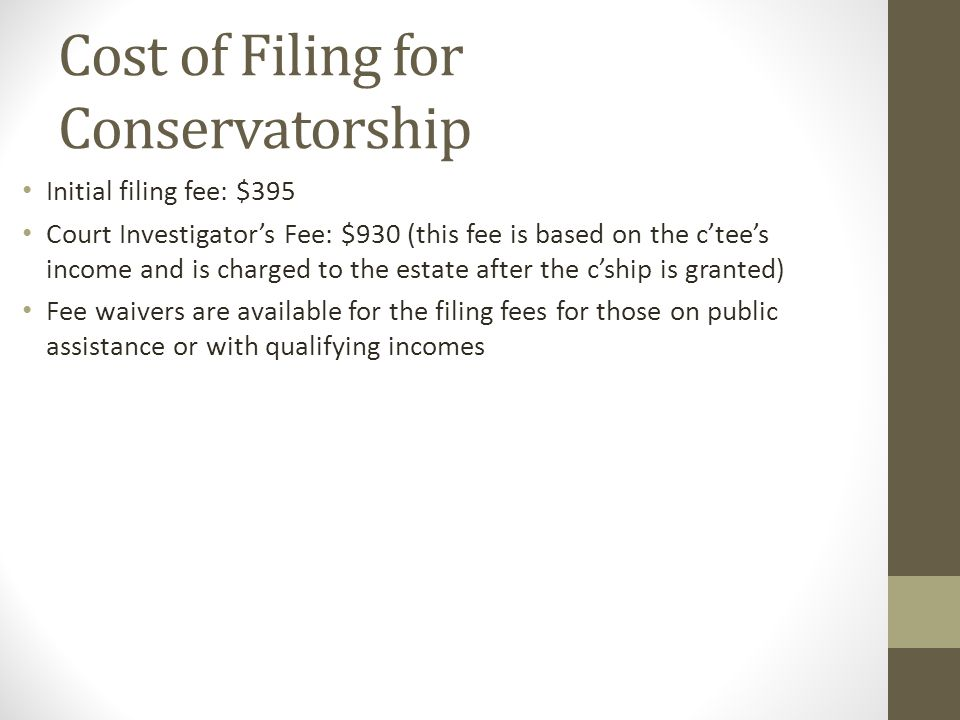 Cost of Filing for Conservatorship Initial filing fee: $395 Court Investigator's Fee: $930 (this fee is based on the c'tee's income and is charged to