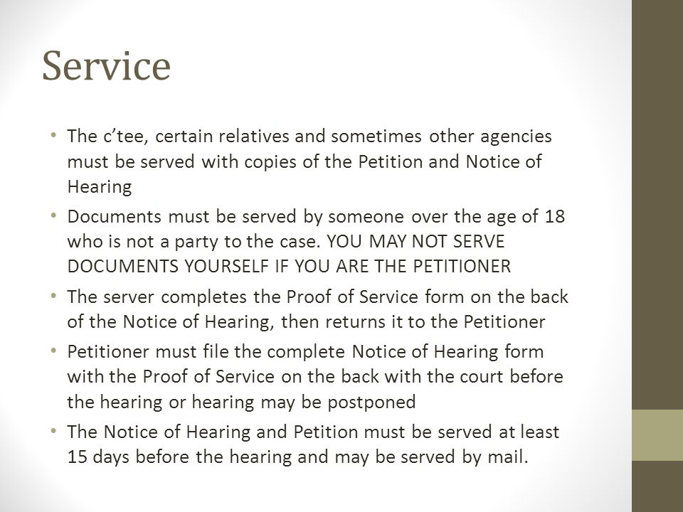 Service The c'tee, certain relatives and sometimes other agencies must be served with copies of the Petition and Notice of Hearing Documents must be s