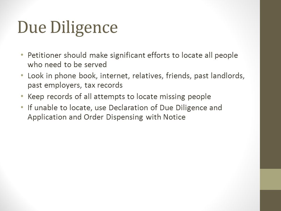 Due Diligence Petitioner should make significant efforts to locate all people who need to be served Look in phone book, internet, relatives, friends, past landlords, past employers, tax records Keep records of all attempts to locate missing people If unable to locate, use Declaration of Due Diligence and Application and Order Dispensing with Notice