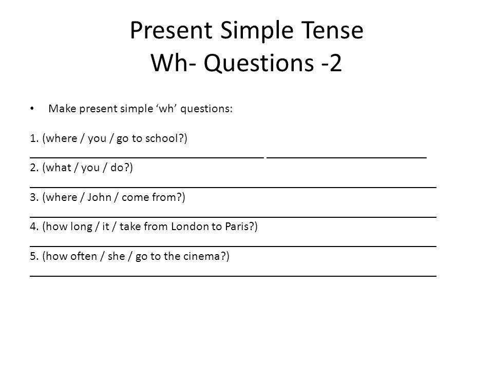 Present Simple Tense Wh- Questions -2 Make present simple 'wh' questions: 1. (where / you / go to school?) ______________________________________ ____