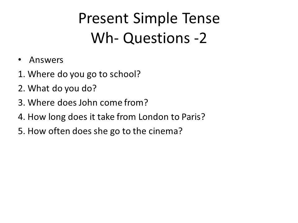 Present Simple Tense Wh- Questions -2 Answers 1. Where do you go to school? 2. What do you do? 3. Where does John come from? 4. How long does it take