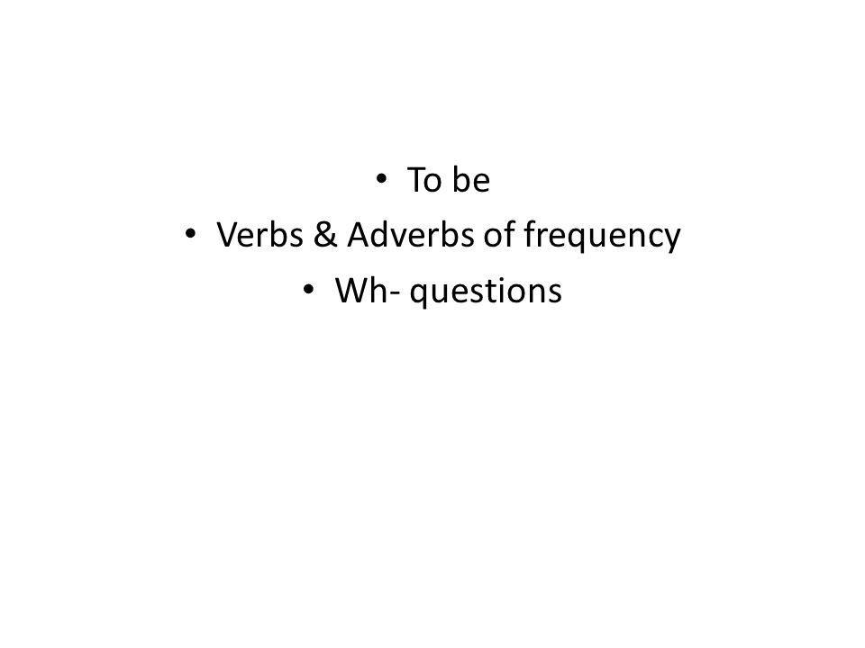 To be Verbs & Adverbs of frequency Wh- questions