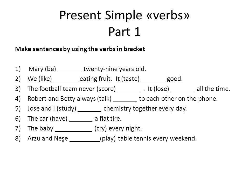 Present Simple «verbs» Part 1 Make sentences by using the verbs in bracket 1) Mary (be) _______ twenty-nine years old. 2)We (like) _______ eating frui