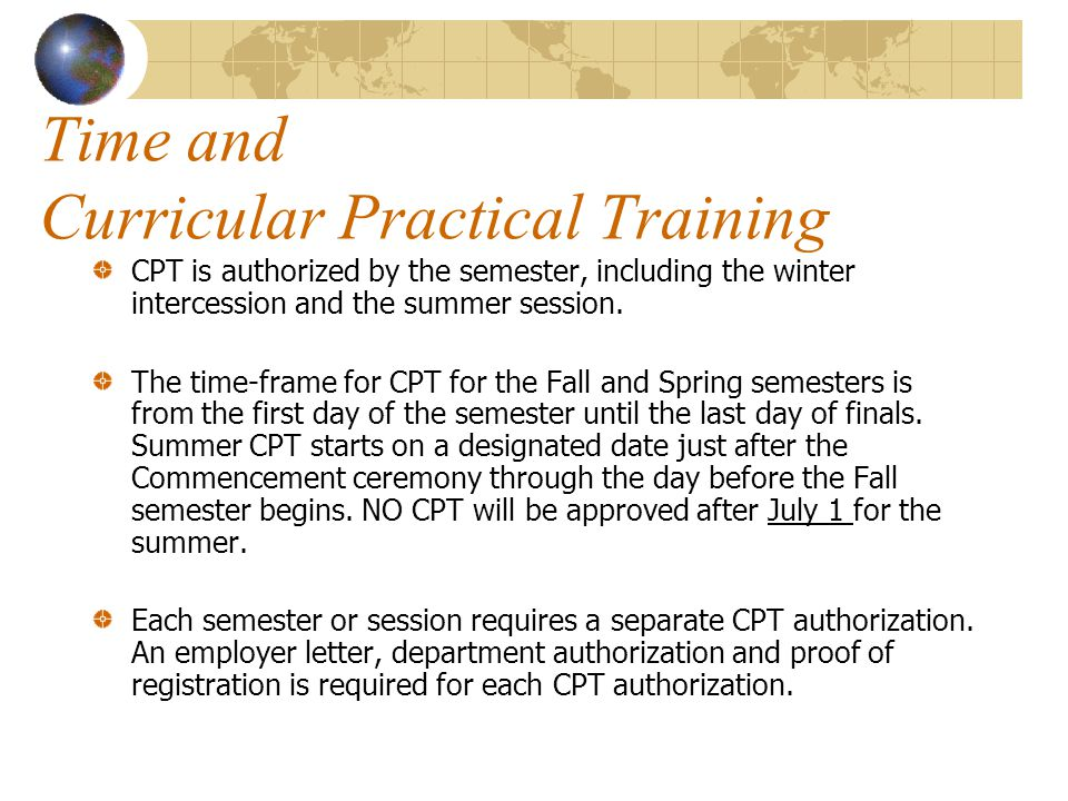 Time and Curricular Practical Training CPT is authorized by the semester, including the winter intercession and the summer session. The time-frame for