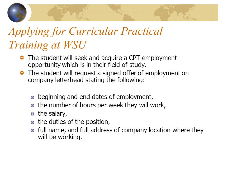 Applying for Curricular Practical Training at WSU The student will seek and acquire a CPT employment opportunity which is in their field of study.