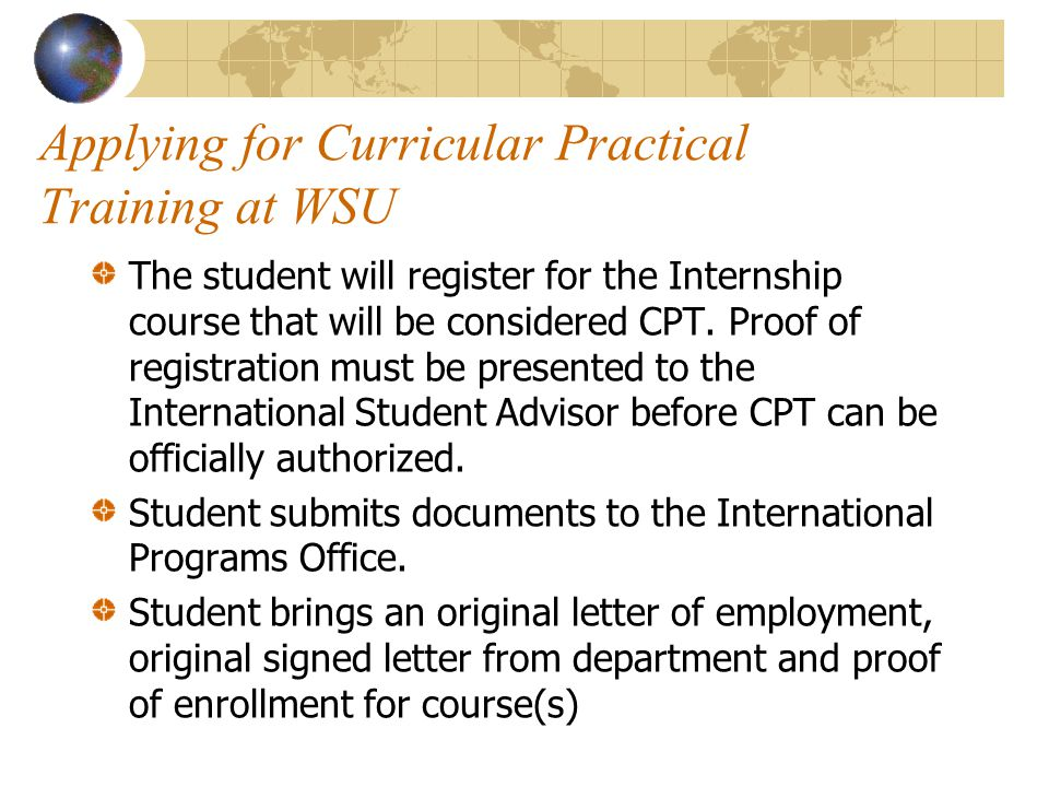 Applying for Curricular Practical Training at WSU The student will register for the Internship course that will be considered CPT. Proof of registrati