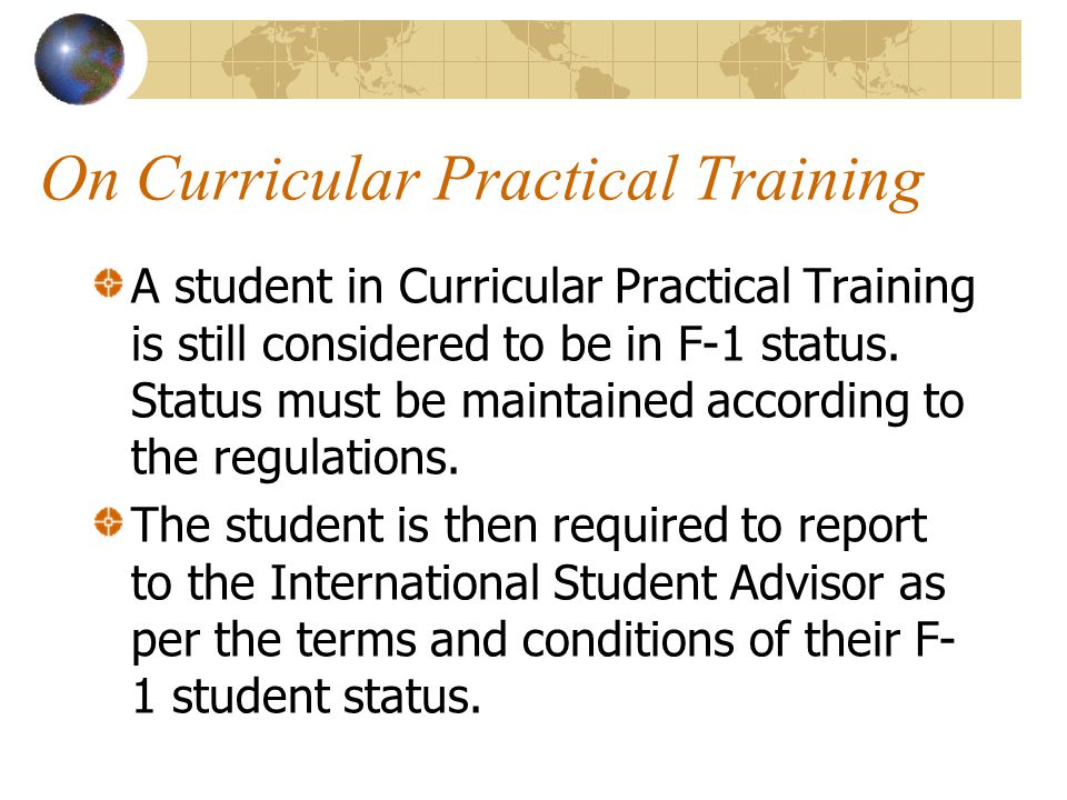 On Curricular Practical Training A student in Curricular Practical Training is still considered to be in F-1 status. Status must be maintained accordi