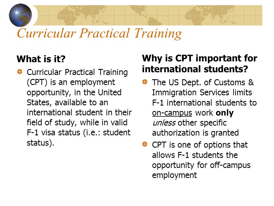 Curricular Practical Training What is it? Curricular Practical Training (CPT) is an employment opportunity, in the United States, available to an inte