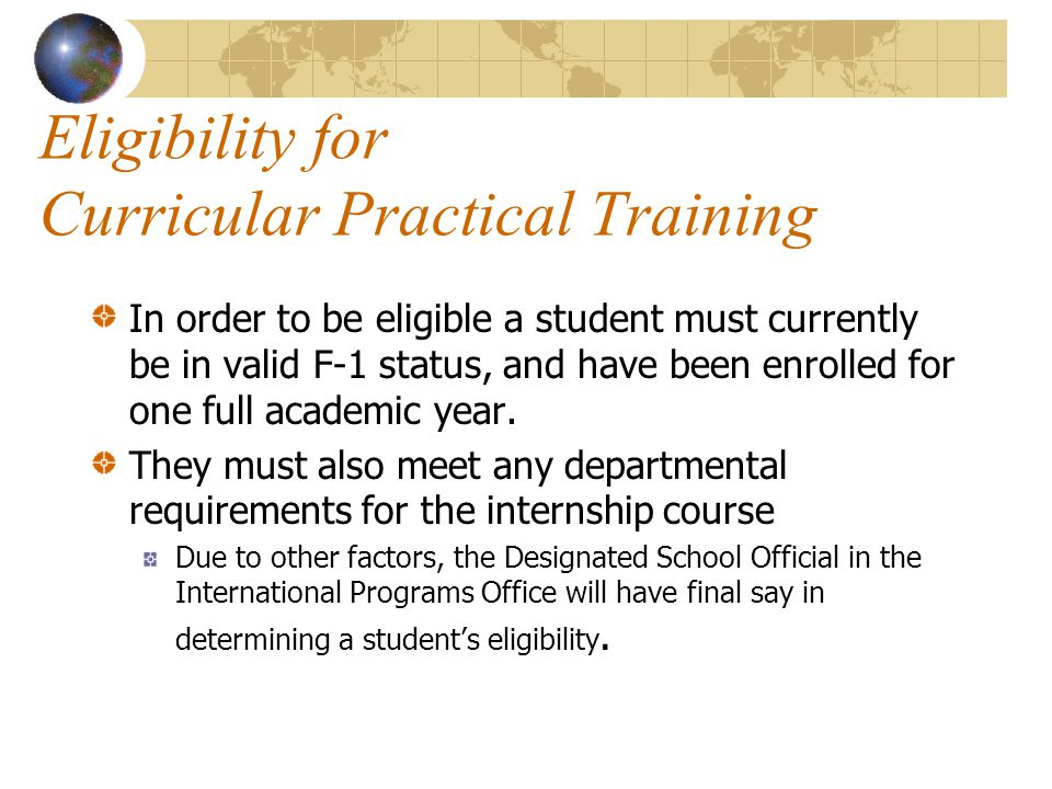 Eligibility for Curricular Practical Training In order to be eligible a student must currently be in valid F-1 status, and have been enrolled for one