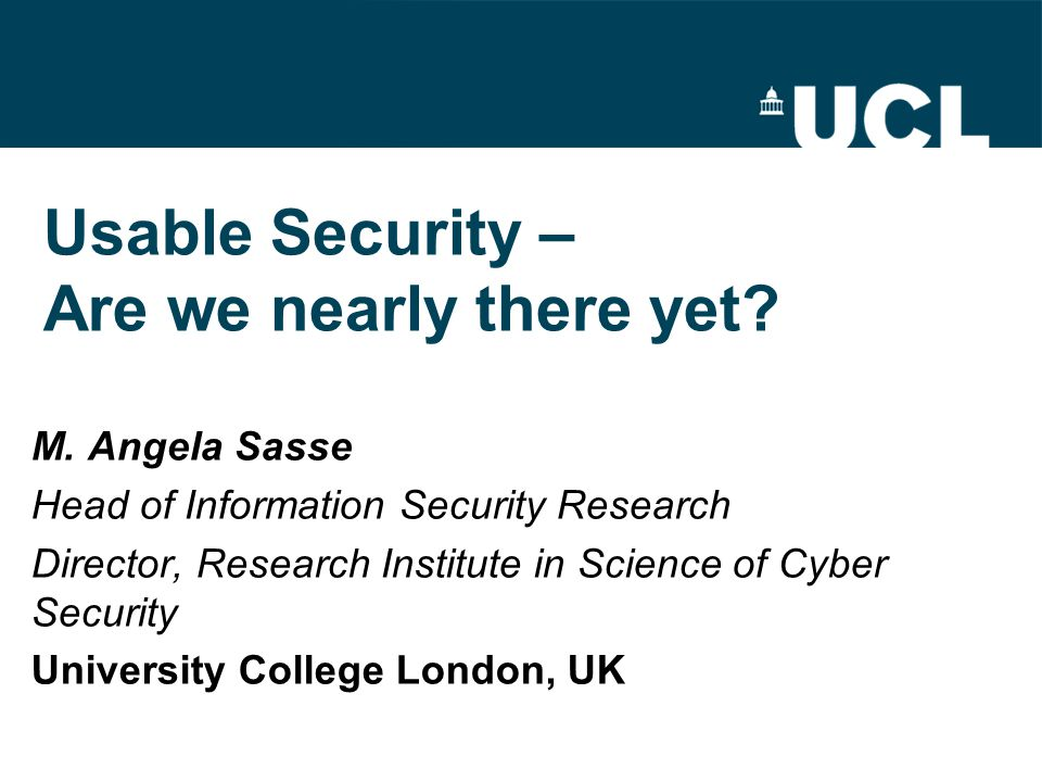 Usable Security – Are we nearly there yet? M. Angela Sasse Head of Information Security Research Director, Research Institute in Science of Cyber Secu