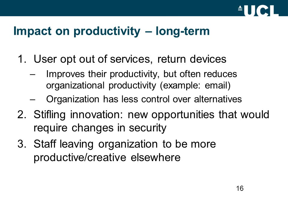 Impact on productivity – long-term 1.User opt out of services, return devices –Improves their productivity, but often reduces organizational productiv