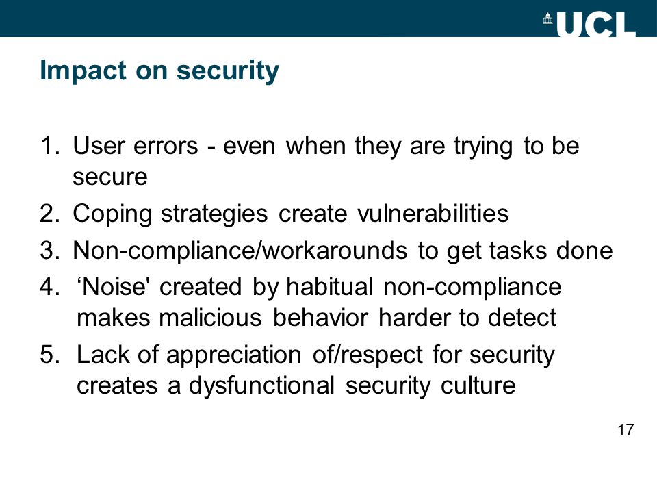 Impact on security 1.User errors - even when they are trying to be secure 2.Coping strategies create vulnerabilities 3.Non-compliance/workarounds to get tasks done 4.'Noise created by habitual non-compliance makes malicious behavior harder to detect 5.Lack of appreciation of/respect for security creates a dysfunctional security culture 17