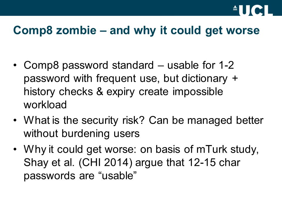 Comp8 zombie – and why it could get worse Comp8 password standard – usable for 1-2 password with frequent use, but dictionary + history checks & expiry create impossible workload What is the security risk.