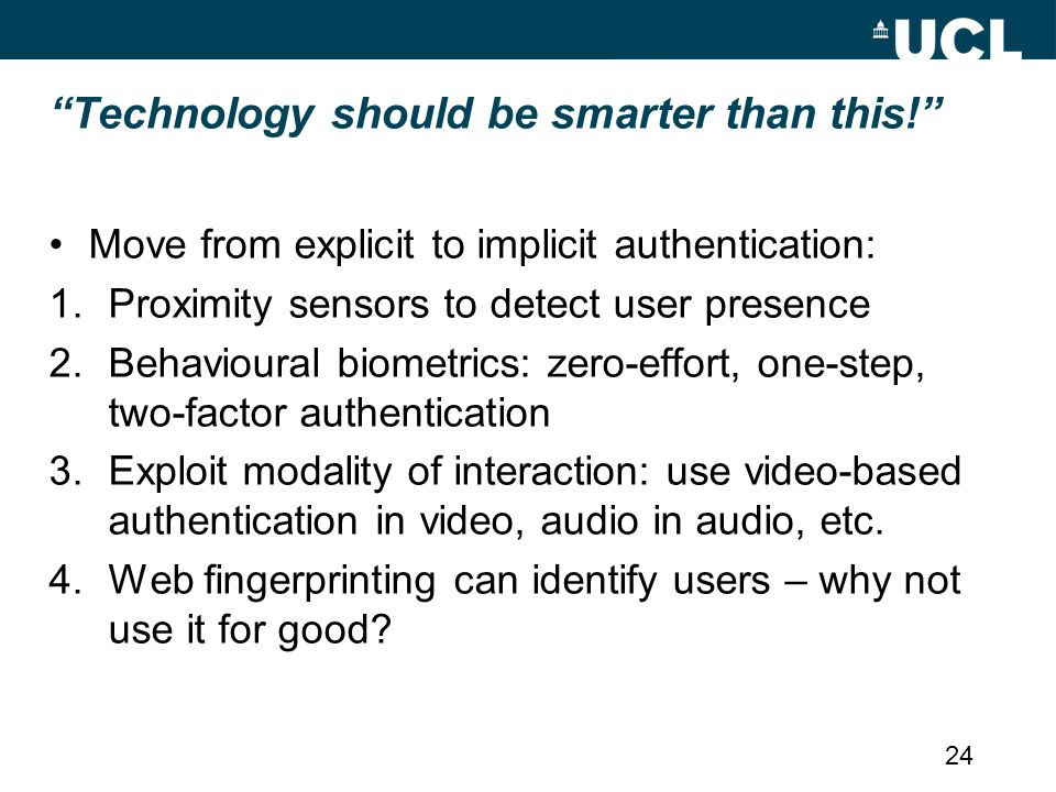 Technology should be smarter than this! Move from explicit to implicit authentication: 1.Proximity sensors to detect user presence 2.Behavioural biometrics: zero-effort, one-step, two-factor authentication 3.Exploit modality of interaction: use video-based authentication in video, audio in audio, etc.