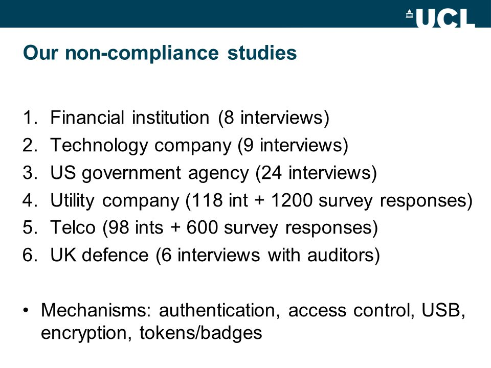 Our non-compliance studies 1.Financial institution (8 interviews) 2.Technology company (9 interviews) 3.US government agency (24 interviews) 4.Utility company (118 int + 1200 survey responses) 5.Telco (98 ints + 600 survey responses) 6.UK defence (6 interviews with auditors) Mechanisms: authentication, access control, USB, encryption, tokens/badges