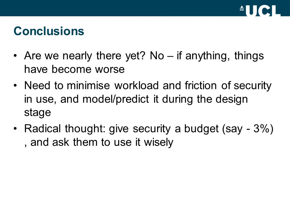 Conclusions Are we nearly there yet? No – if anything, things have become worse Need to minimise workload and friction of security in use, and model/p