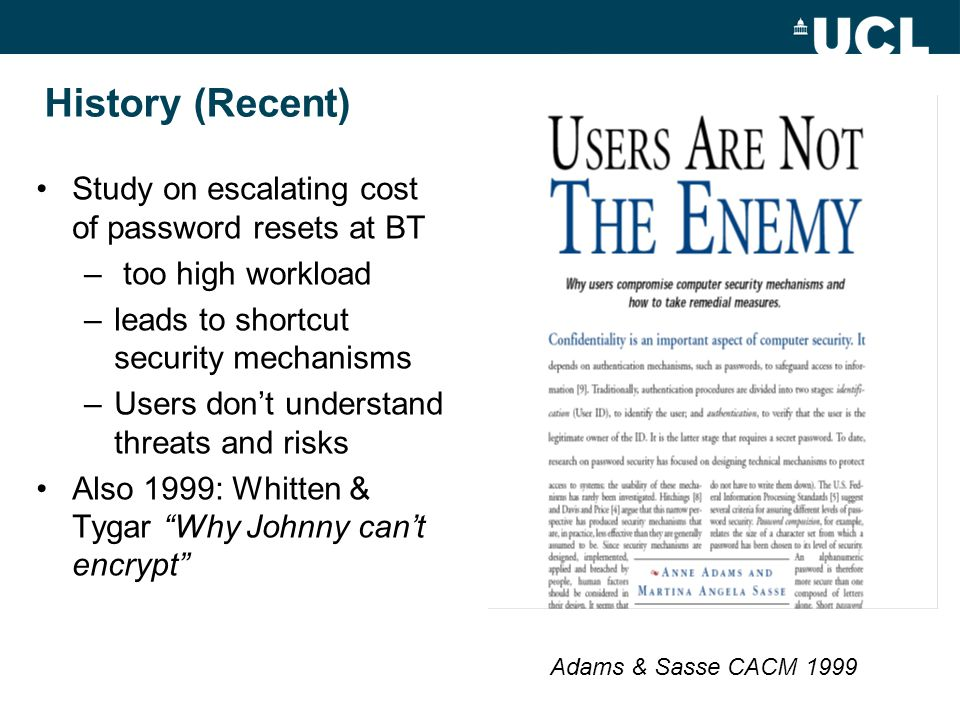 History (Recent) Study on escalating cost of password resets at BT – too high workload –leads to shortcut security mechanisms –Users don't understand threats and risks Also 1999: Whitten & Tygar Why Johnny can't encrypt Adams & Sasse CACM 1999