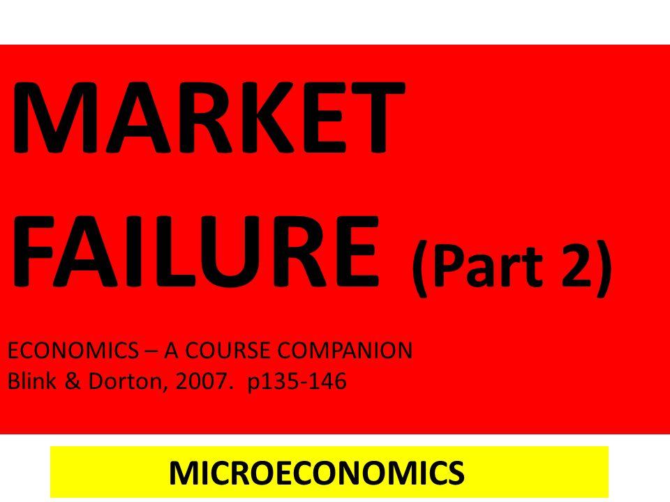 MARKET FAILURE (Part 2) ECONOMICS – A COURSE COMPANION Blink & Dorton, 2007. p135-146 MICROECONOMICS