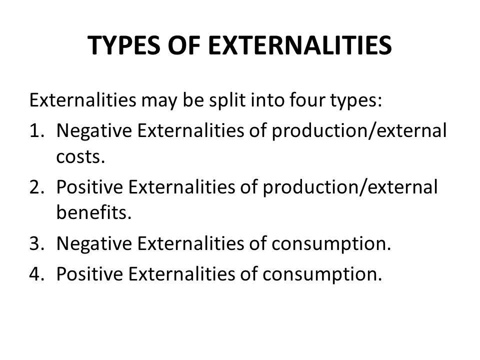 TYPES OF EXTERNALITIES Externalities may be split into four types: 1.Negative Externalities of production/external costs. 2.Positive Externalities of