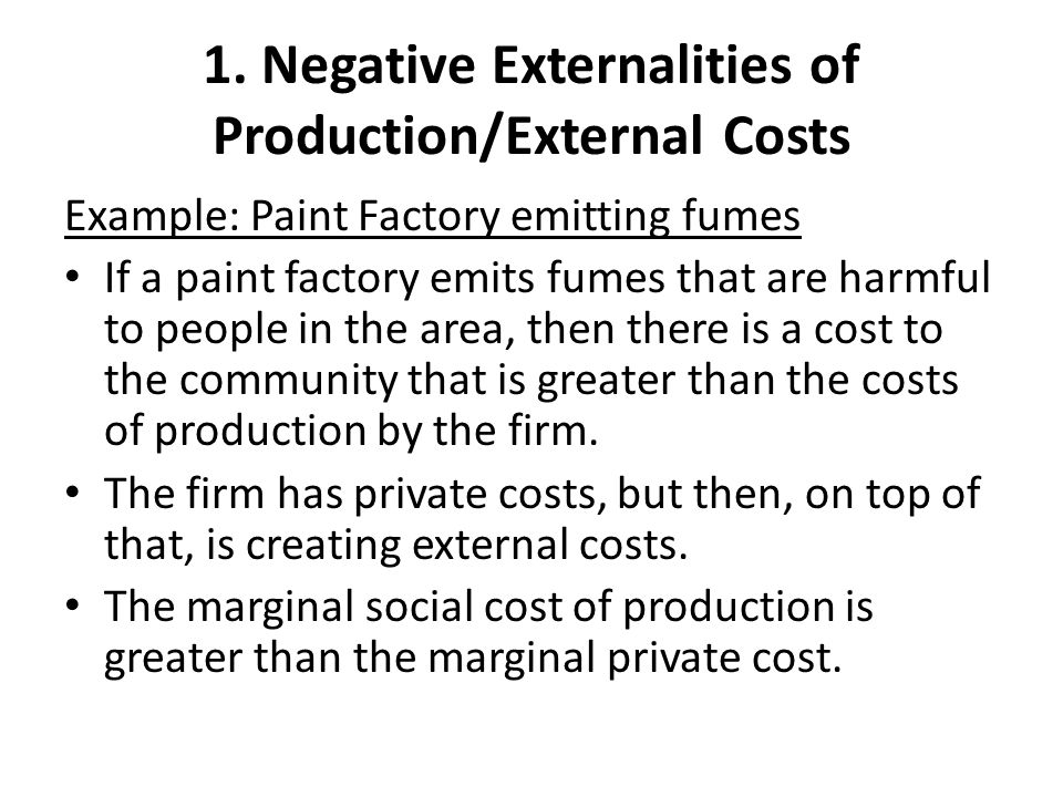 1. Negative Externalities of Production/External Costs Example: Paint Factory emitting fumes If a paint factory emits fumes that are harmful to people