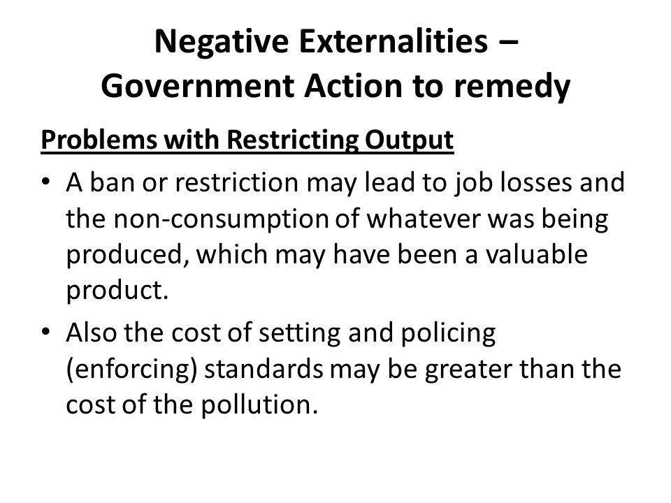 Negative Externalities – Government Action to remedy Problems with Restricting Output A ban or restriction may lead to job losses and the non-consumpt