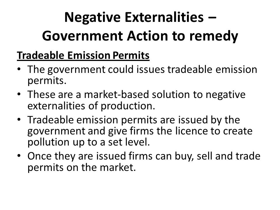 Negative Externalities – Government Action to remedy Tradeable Emission Permits The government could issues tradeable emission permits. These are a ma
