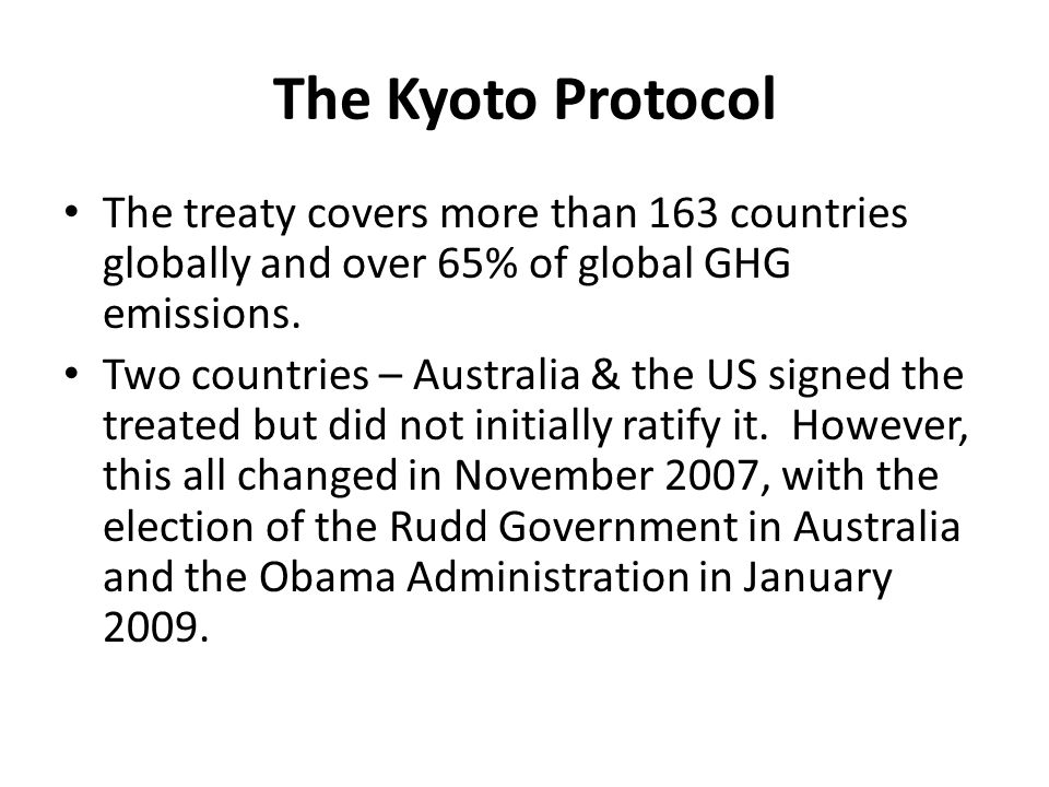 The Kyoto Protocol The treaty covers more than 163 countries globally and over 65% of global GHG emissions. Two countries – Australia & the US signed