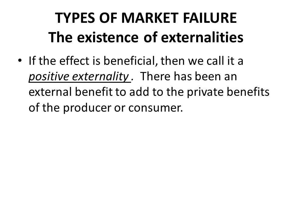 TYPES OF MARKET FAILURE The existence of externalities If the effect is beneficial, then we call it a positive externality. There has been an external