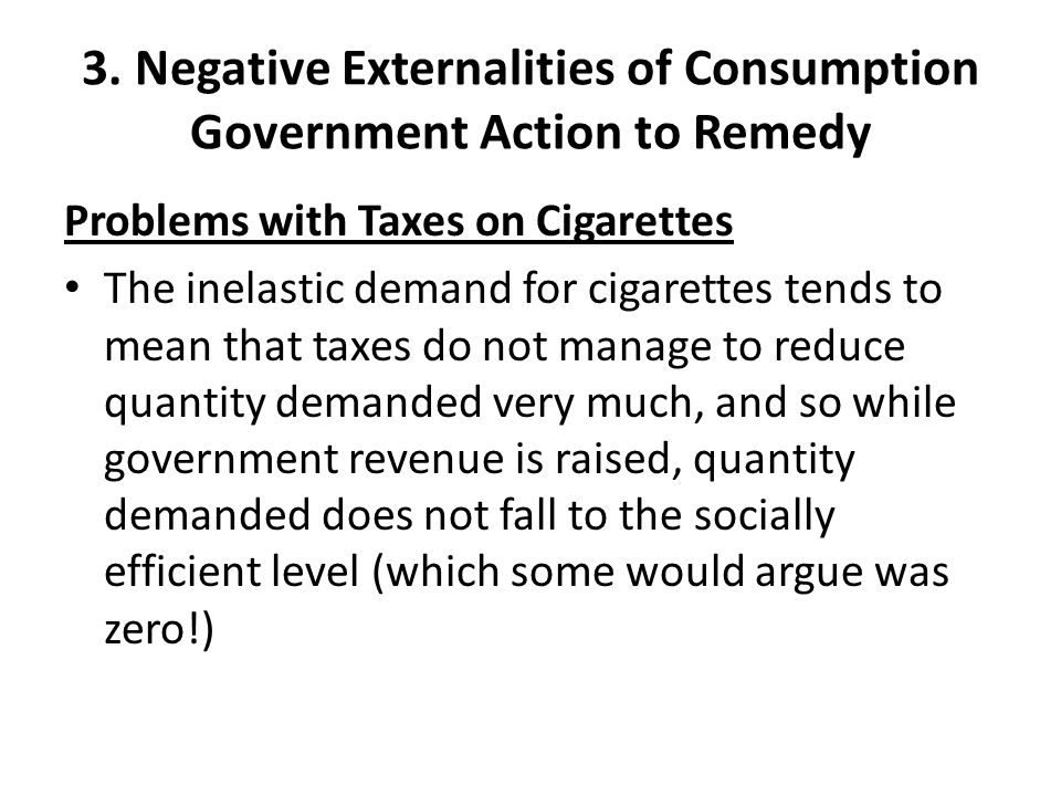 3. Negative Externalities of Consumption Government Action to Remedy Problems with Taxes on Cigarettes The inelastic demand for cigarettes tends to me
