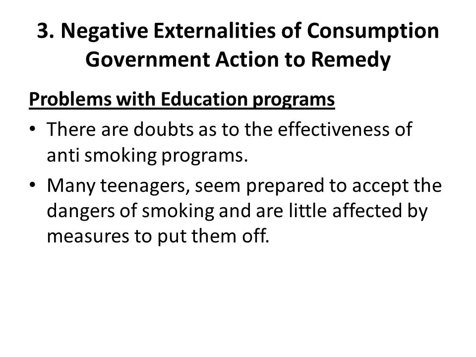 3. Negative Externalities of Consumption Government Action to Remedy Problems with Education programs There are doubts as to the effectiveness of anti