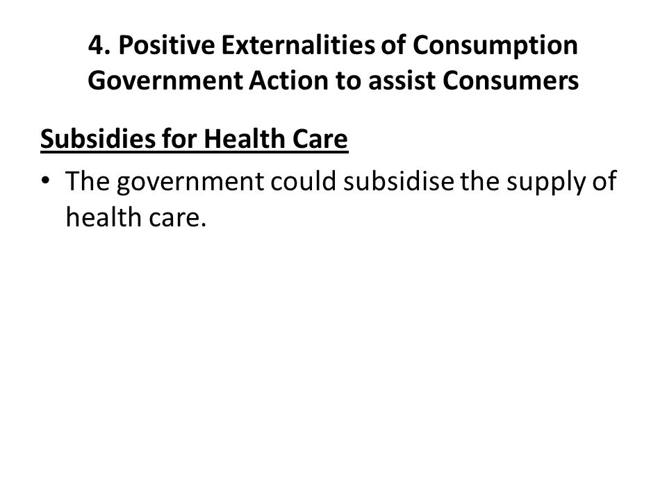 4. Positive Externalities of Consumption Government Action to assist Consumers Subsidies for Health Care The government could subsidise the supply of