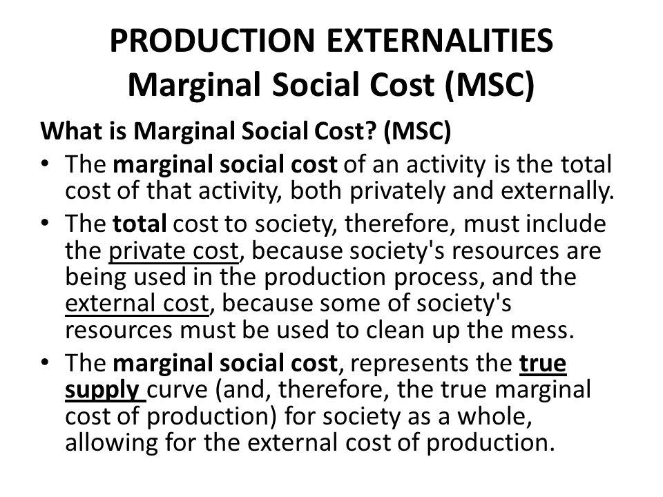 PRODUCTION EXTERNALITIES Marginal Social Cost (MSC) What is Marginal Social Cost? (MSC) The marginal social cost of an activity is the total cost of t