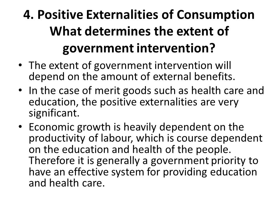 4. Positive Externalities of Consumption What determines the extent of government intervention? The extent of government intervention will depend on t